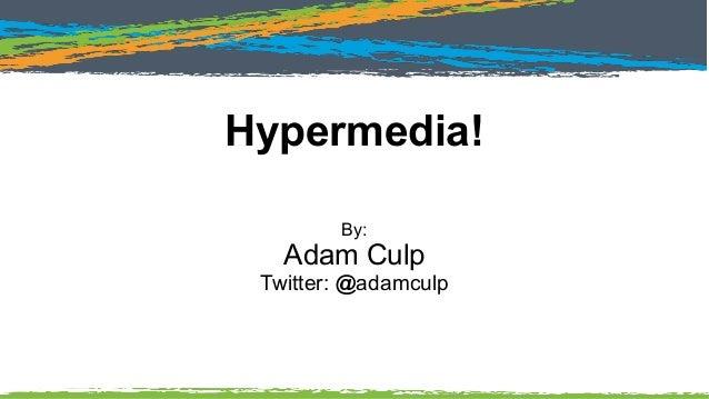 Hypermedia! By: Adam Culp Twitter: @adamculp