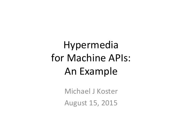 Hypermedia for Machine APIs: An Example Michael J Koster August 15, 2015