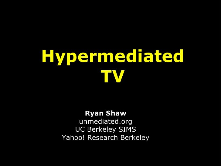 <ul><ul><li>Hypermediated </li></ul></ul><ul><ul><li>TV </li></ul></ul>Ryan Shaw unmediated.org UC Berkeley SIMS Yahoo! Re...