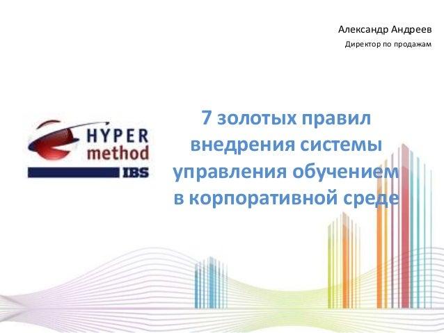 7 золотых правилвнедрения системыуправления обучениемв корпоративной средеАлександр АндреевДиректор по продажам
