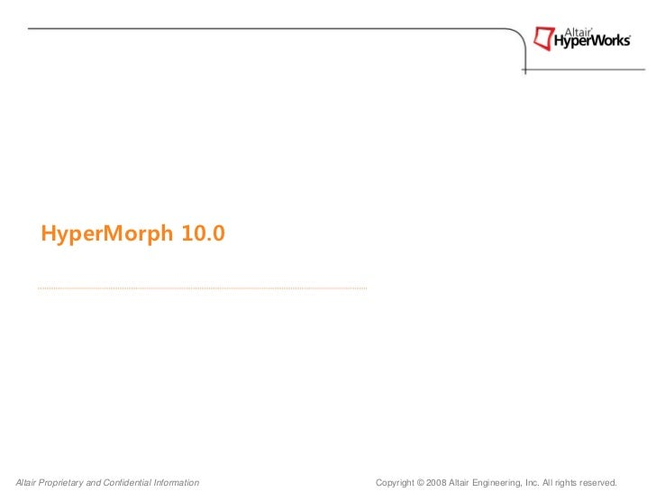 HyperMorph 10.0Altair Proprietary and Confidential Information   Copyright © 2008 Altair Engineering, Inc. All rights rese...