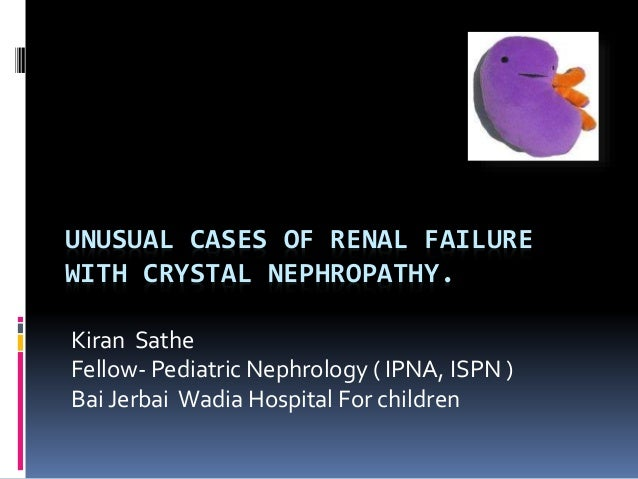 UNUSUAL CASES OF RENAL FAILURE WITH CRYSTAL NEPHROPATHY. Kiran Sathe Fellow- Pediatric Nephrology ( IPNA, ISPN ) Bai Jerba...