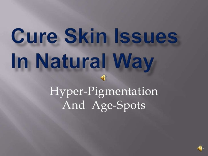 Cure Skin Issues In Natural Way<br />Hyper-Pigmentation <br />And  Age-Spots<br />