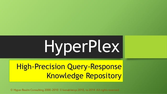 HyperPlex High-Precision Query-Response Knowledge Repository © Hyper Realm Consulting 2000-2010 © kenablersys 2010, to 201...
