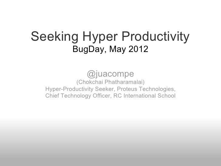 Seeking Hyper Productivity            BugDay, May 2012                 @juacompe             (Chokchai Phatharamalai)  Hyp...