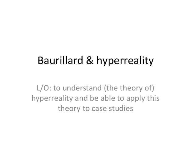 Baurillard & hyperreality L/O: to understand (the theory of) hyperreality and be able to apply this theory to case studies