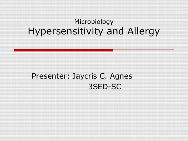Microbiology Hypersensitivity and Allergy Presenter: Jaycris C. Agnes 3SED-SC