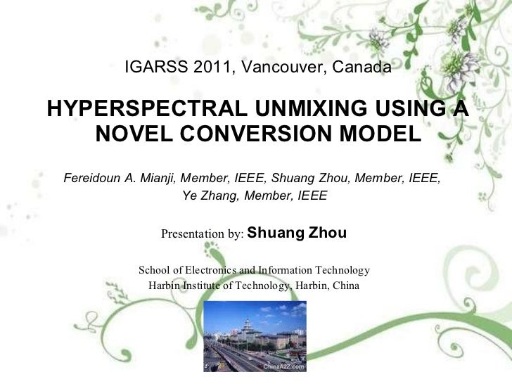 IGARSS 2011, Vancouver, Canada HYPERSPECTRAL UNMIXING USING A NOVEL CONVERSION MODEL Fereidoun A. Mianji, Member, IEEE, Sh...