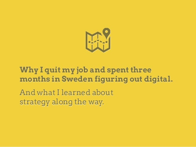 Why I quit my job and spent three months in Sweden figuring out digital. And what I learned about strategy along the way.