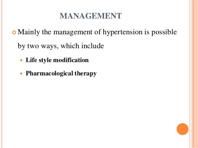 MANAGEMENT  Mainly the management of hypertension is possible by two ways, which include  Life style modification  Phar...