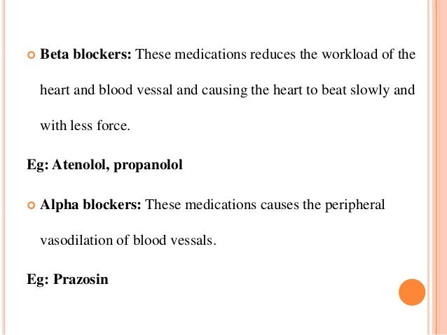  Beta blockers: These medications reduces the workload of the heart and blood vessal and causing the heart to beat slowly...
