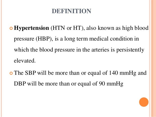 DEFINITION  Hypertension (HTN or HT), also known as high blood pressure (HBP), is a long term medical condition in which ...