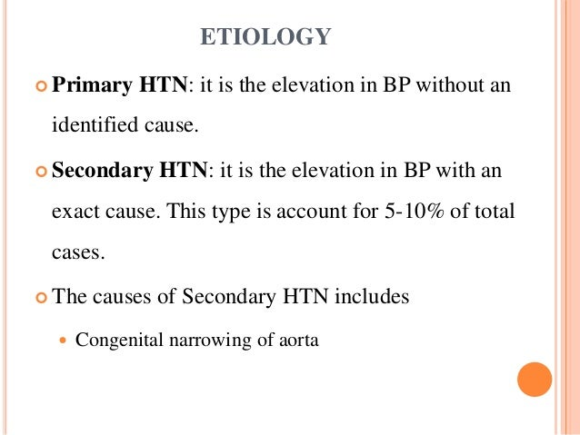 ETIOLOGY  Primary HTN: it is the elevation in BP without an identified cause.  Secondary HTN: it is the elevation in BP ...