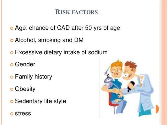 RISK FACTORS  Age: chance of CAD after 50 yrs of age  Alcohol, smoking and DM  Excessive dietary intake of sodium  Gen...
