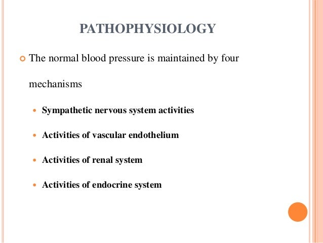 PATHOPHYSIOLOGY  The normal blood pressure is maintained by four mechanisms  Sympathetic nervous system activities  Act...