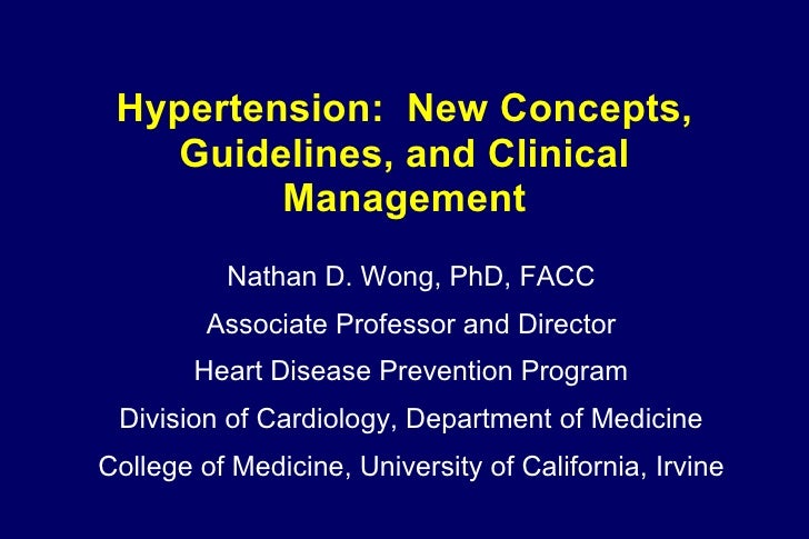 Hypertension:  New Concepts, Guidelines, and Clinical Management Nathan D. Wong, PhD, FACC Associate Professor and Directo...