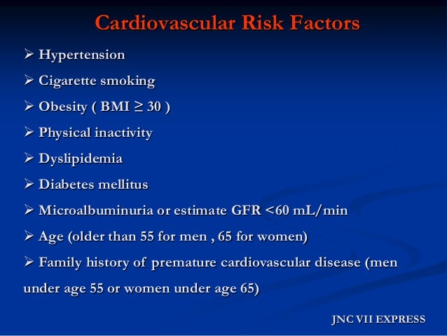 Cardiovascular Risk Factors  Hypertension  Cigarette smoking  Obesity ( BMI ≥ 30 )  Physical inactivity  Dyslipidemia...