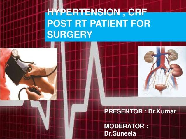 HYPERTENSION , CRF POST RT PATIENT FOR SURGERY PRESENTOR : Dr.Kumar MODERATOR : Dr.Suneela