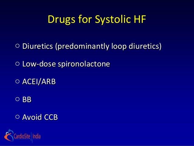 Drugs for Systolic HFo Diuretics (predominantly loop diuretics)o Low-dose spironolactoneo ACEI/ARBo BBo Avoid CCB