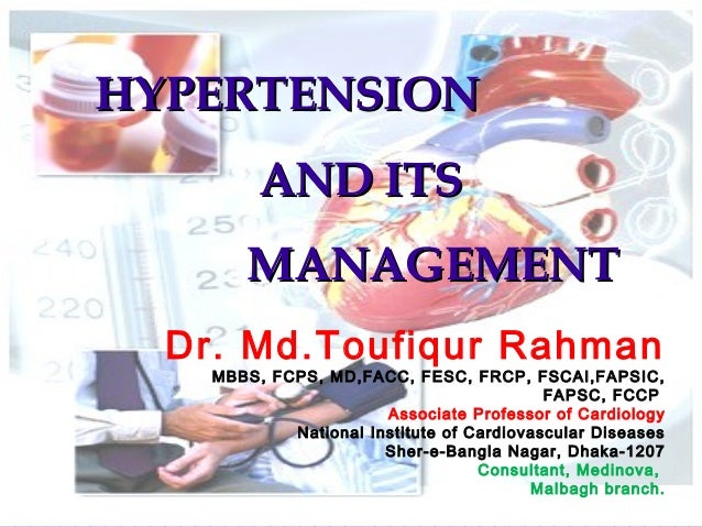 HYPERTENSIONHYPERTENSION AND ITSAND ITS MANAGEMENTMANAGEMENT Dr. Md.Toufiqur Rahman MBBS, FCPS, MD,FACC, FESC, FRCP, FSCAI...