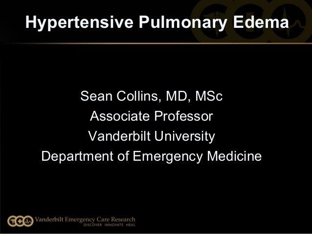 Hypertensive Pulmonary Edema SeanCollins,MD,MSc AssociateProfessor VanderbiltUniversity DepartmentofEmergencyMedi...