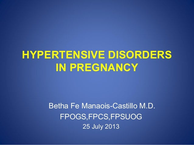 HYPERTENSIVE DISORDERS IN PREGNANCY  Betha Fe Manaois-Castillo M.D. FPOGS,FPCS,FPSUOG 25 July 2013