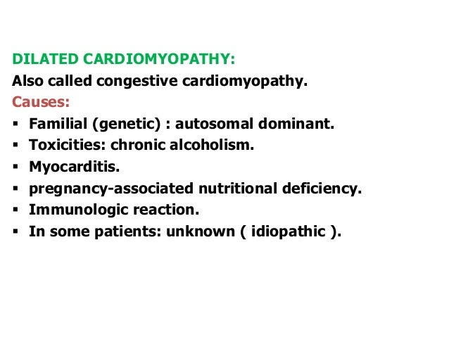 DILATED CARDIOMYOPATHY:Also called congestive cardiomyopathy.Causes: Familial (genetic) : autosomal dominant. Toxicities...