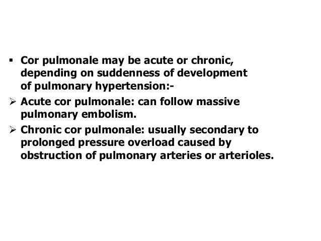 Cor pulmonale may be acute or chronic,depending on suddenness of developmentof pulmonary hypertension:- Acute cor pulmo...