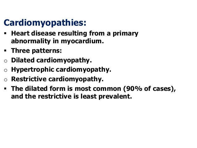 Cardiomyopathies: Heart disease resulting from a primaryabnormality in myocardium. Three patterns:o Dilated cardiomyopat...