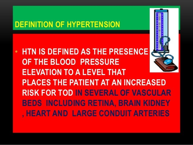 DEFINITION OF HYPERTENSION• HTN IS DEFINED AS THE PRESENCEOF THE BLOOD PRESSUREELEVATION TO A LEVEL THATPLACES THE PATIENT...