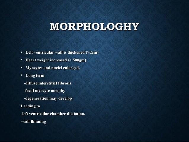 MORPHOLOGHYMORPHOLOGHY • Left ventricular wall is thickened (>2cm)Left ventricular wall is thickened (>2cm) • Heart weight...