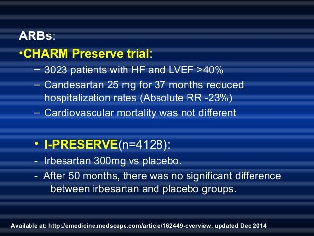 Available at: http://emedicine.medscape.com/article/162449-overview, updated Dec 2014 ARBs: •CHARM Preserve trial: – 3023 ...