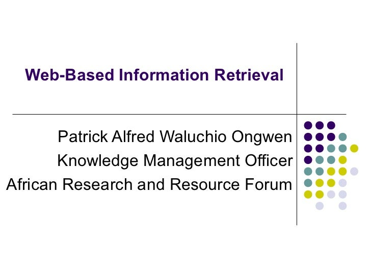 Web-Based Information Retrieval       Patrick Alfred Waluchio Ongwen       Knowledge Management OfficerAfrican Research an...