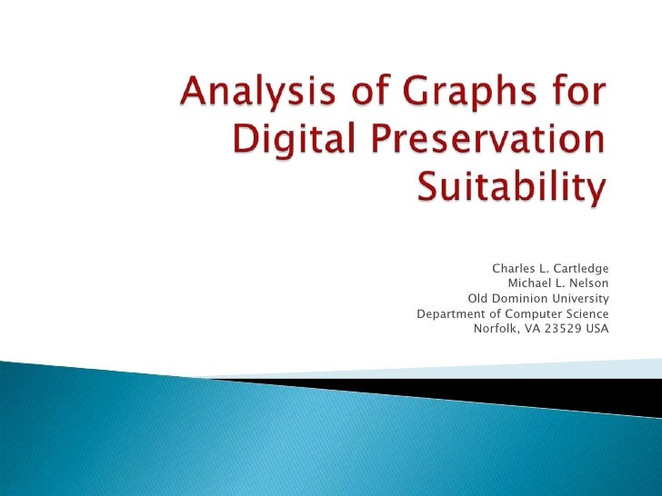 Analysis of Graphs for Digital Preservation Suitability<br />Charles L. Cartledge<br />Michael L. Nelson<br />Old Dominion...