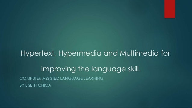 Hypertext, Hypermedia and Multimedia for improving the language skill. COMPUTER ASSISTED LANGUAGE LEARNING BY LISETH CHICA