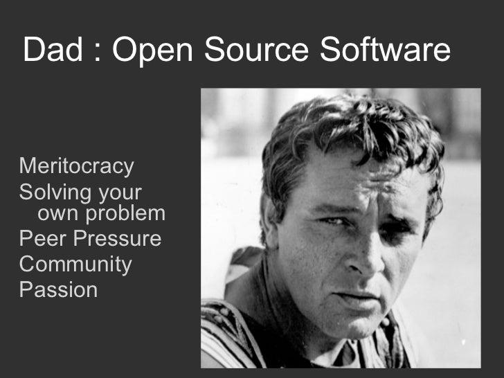 Dad : Open Source SoftwareMeritocracySolving your own problemPeer PressureCommunityPassion