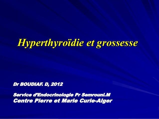 Hyperthyroïdie et grossesse Dr BOUDIAF. D, 2012 Service d'Endocrinologie Pr Semrouni.M Centre Pierre et Marie Curie-Alger