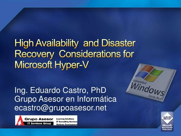 High Availability  and Disaster Recovery  Considerations for Microsoft Hyper-V<br />Ing. Eduardo Castro, PhD<br />Grupo As...