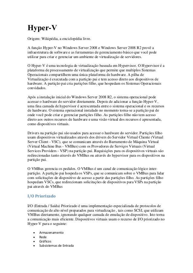 Hyper-V Origem: Wikipédia, a enciclopédia livre. A função Hyper-V no Windows Server 2008 e Windows Server 2008 R2 provê a ...