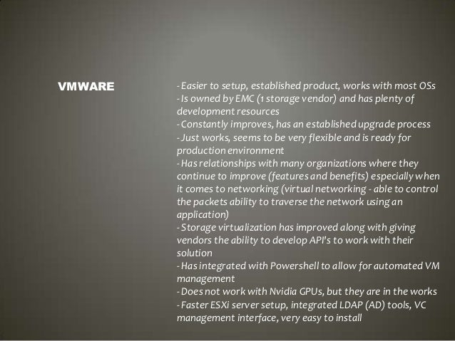 VMWARE  - Easier to setup, established product, works with most OSs - Is owned by EMC (1 storage vendor) and has plenty of...