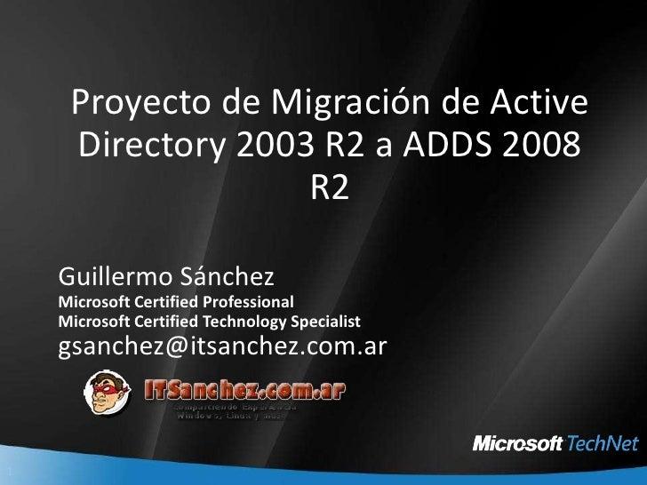 Proyecto de Migración de Active Directory 2003 R2 a ADDS 2008 R2<br />Guillermo Sánchez<br />Microsoft Certified Professio...