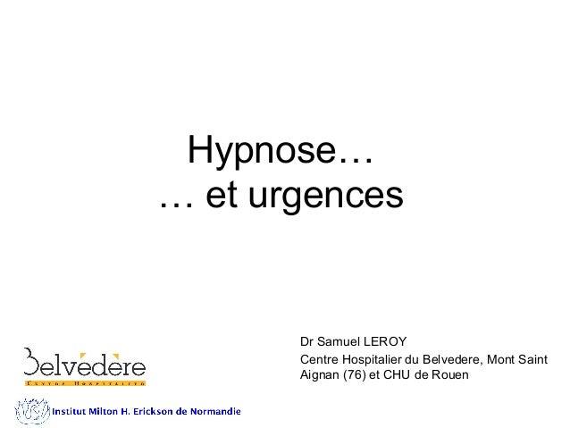 Hypnose… … et urgences Dr Samuel LEROY Centre Hospitalier du Belvedere, Mont Saint Aignan (76) et CHU de Rouen