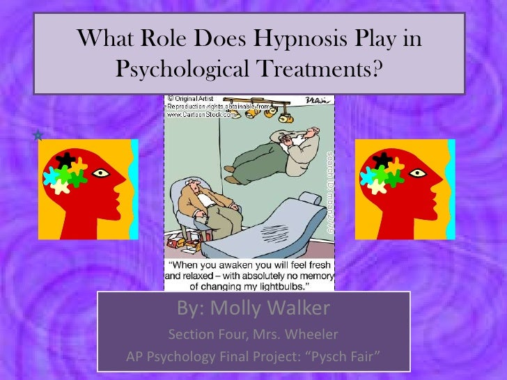 What Role Does Hypnosis Play in  Psychological Treatments?            By: Molly Walker          Section Four, Mrs. Wheeler...