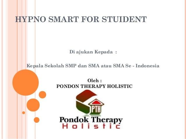 HYPNO SMART FOR STUIDENT Di ajukan Kepada : Kepala Sekolah SMP dan SMA atau SMA Se - Indonesia Oleh : PONDON THERAPY HOLIS...