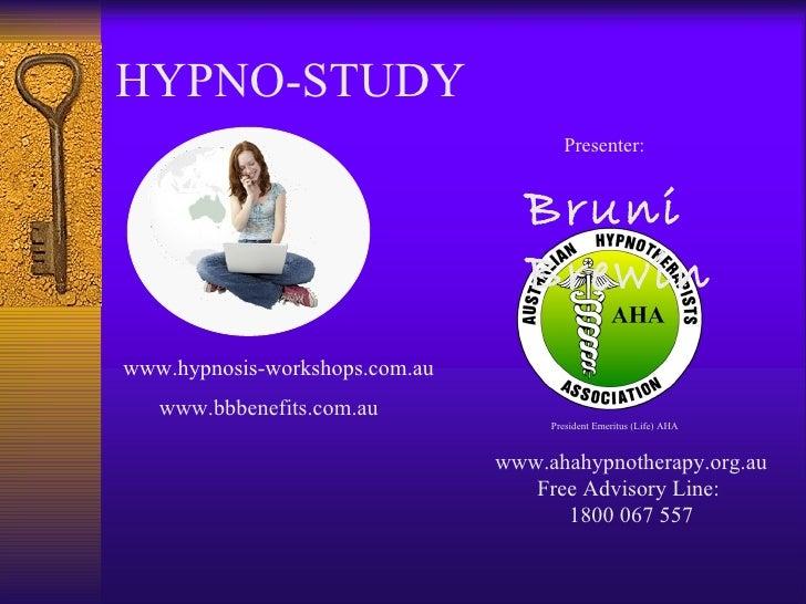 HYPNO-STUDY Presenter: Bruni Brewin www.hypnosis-workshops.com.au www.ahahypnotherapy.org.au Free Advisory Line:  1800 067...