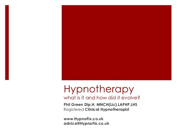 Hypnotherapywhat is it and how did it evolve?Phil Green Dip.H, MNCH(Lic),LAPHP,LHSRegistered Clinical Hypnotherapistwww.Hy...