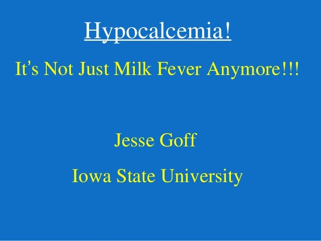 Hypocalcemia!  It's Not Just Milk Fever Anymore!!!  Jesse Goff  Iowa State University
