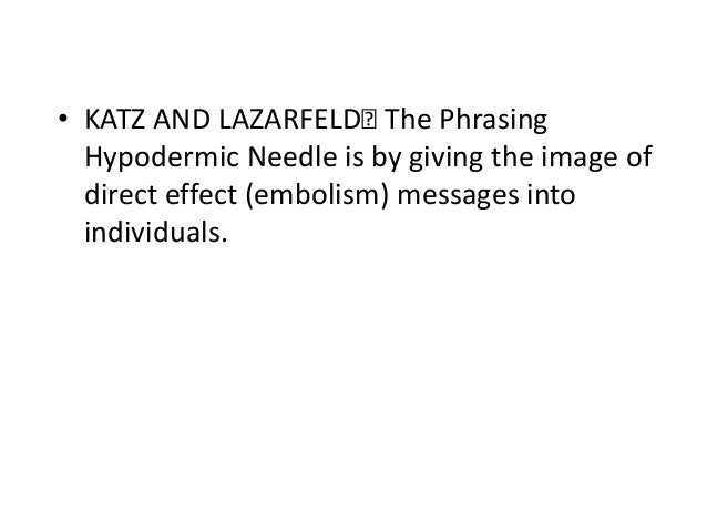 • KATZ AND LAZARFELD Phrasing The Hypodermic Needle is by giving the image of direct effect (embolism) messages into indi...