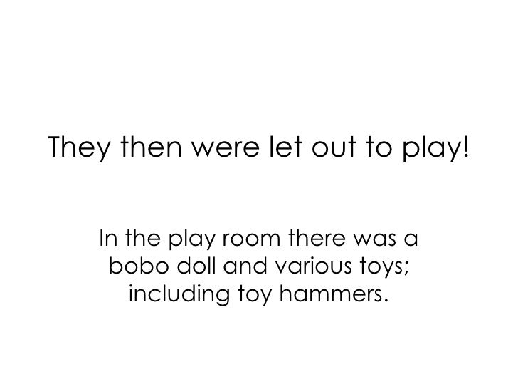 They then were let out to play! In the play room there was a  bobo doll and various toys; including toy hammers.