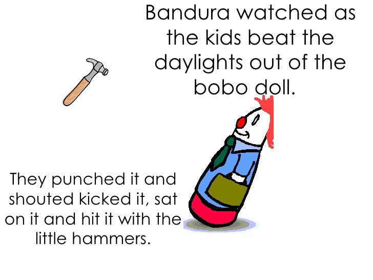 Bandura watched as the kids beat the daylights out of the bobo doll.  They punched it and shouted kicked it, sat on it an...